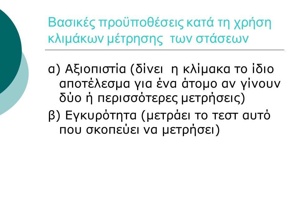 Βασικές προϋποθέσεις κατά τη χρήση κλιμάκων μέτρησης των στάσεων α) Αξιοπιστία (δίνει η κλίμακα το ίδιο αποτέλεσμα για ένα άτομο αν γίνουν δύο ή περισσότερες μετρήσεις) β) Εγκυρότητα (μετράει το τεστ αυτό που σκοπεύει να μετρήσει)
