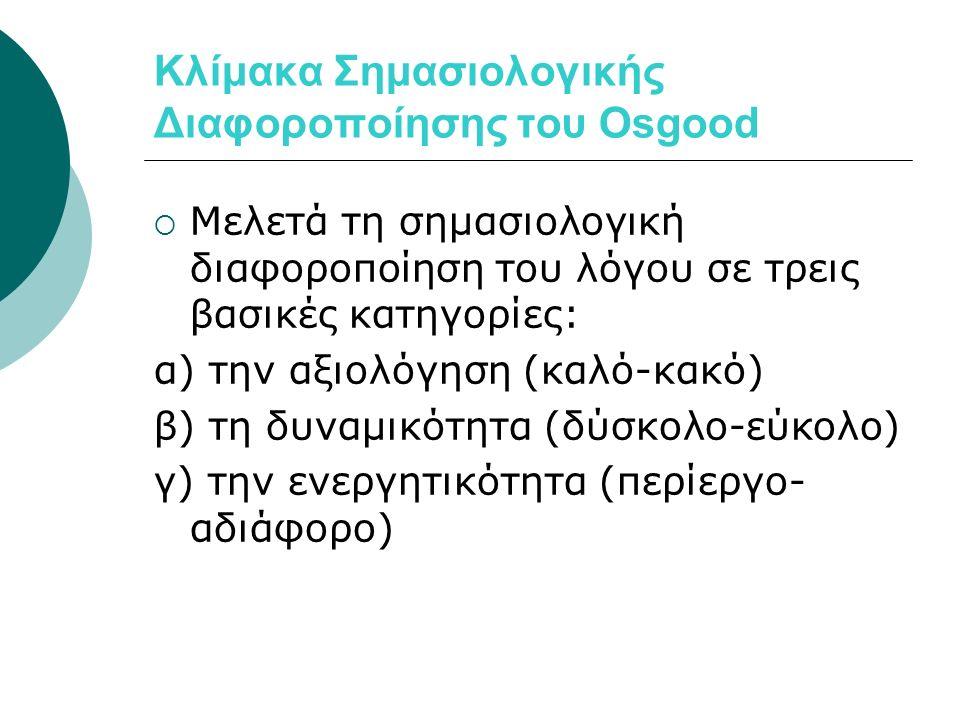 Κλίμακα Σημασιολογικής Διαφοροποίησης του Osgood  Μελετά τη σημασιολογική διαφοροποίηση του λόγου σε τρεις βασικές κατηγορίες: α) την αξιολόγηση (καλό-κακό) β) τη δυναμικότητα (δύσκολο-εύκολο) γ) την ενεργητικότητα (περίεργο- αδιάφορο)
