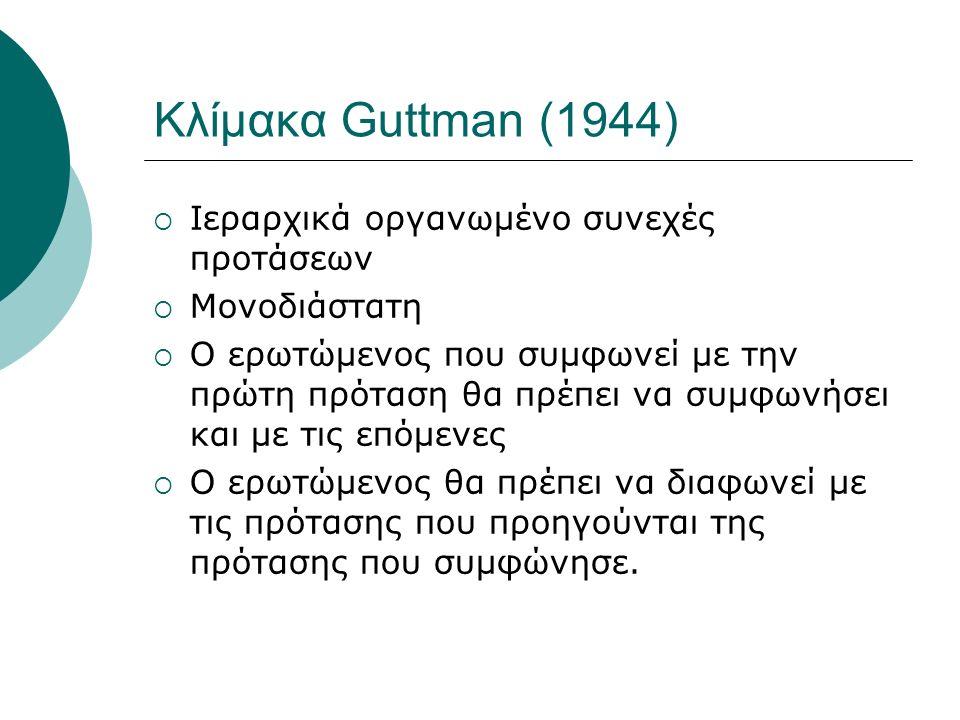 Κλίμακα Guttman (1944)  Ιεραρχικά οργανωμένο συνεχές προτάσεων  Μονοδιάστατη  Ο ερωτώμενος που συμφωνεί με την πρώτη πρόταση θα πρέπει να συμφωνήσει και με τις επόμενες  Ο ερωτώμενος θα πρέπει να διαφωνεί με τις πρότασης που προηγούνται της πρότασης που συμφώνησε.