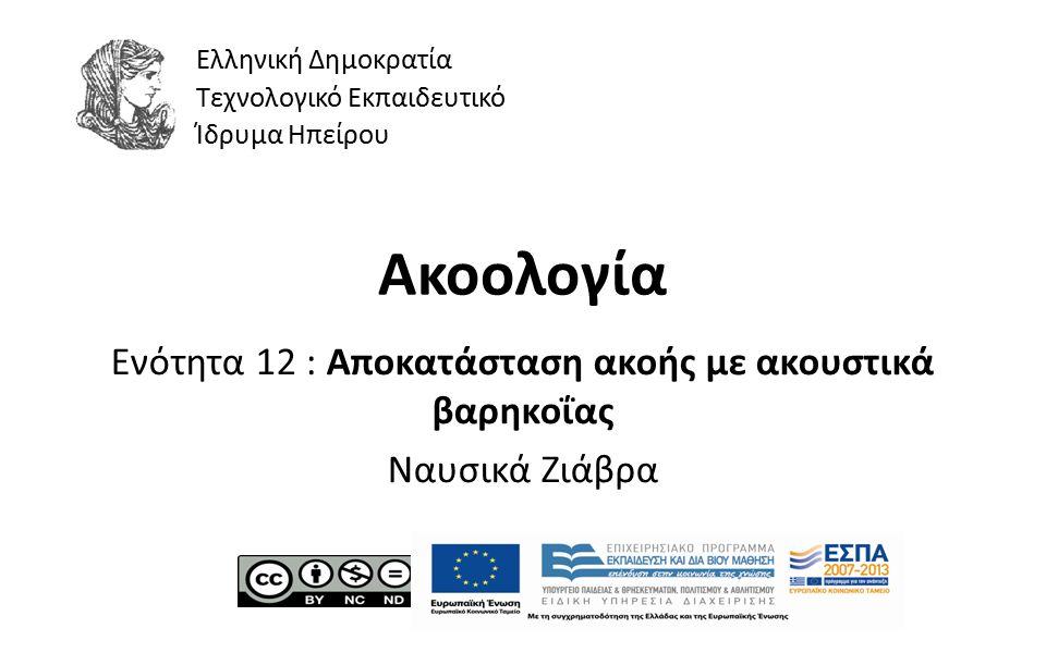 1 Ακοολογία Ενότητα 12 : Αποκατάσταση ακοής με ακουστικά βαρηκοΐας Ναυσικά Ζιάβρα Ελληνική Δημοκρατία Τεχνολογικό Εκπαιδευτικό Ίδρυμα Ηπείρου