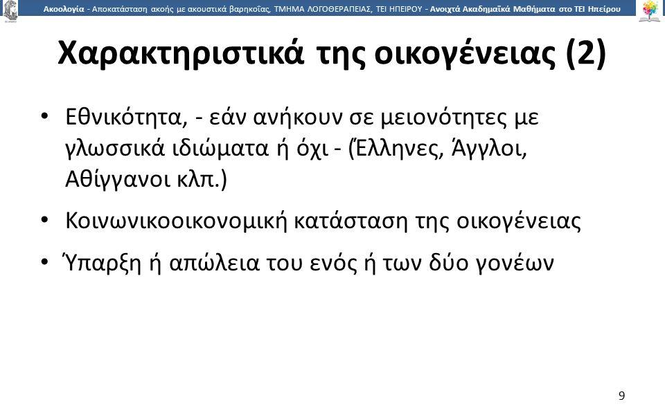 9 Ακοολογία - Αποκατάσταση ακοής με ακουστικά βαρηκοΐας, ΤΜΗΜΑ ΛΟΓΟΘΕΡΑΠΕΙΑΣ, ΤΕΙ ΗΠΕΙΡΟΥ - Ανοιχτά Ακαδημαϊκά Μαθήματα στο ΤΕΙ Ηπείρου Χαρακτηριστικά της οικογένειας (2) Εθνικότητα, - εάν ανήκουν σε μειονότητες με γλωσσικά ιδιώματα ή όχι - (Έλληνες, Άγγλοι, Αθίγγανοι κλπ.) Κοινωνικοοικονομική κατάσταση της οικογένειας Ύπαρξη ή απώλεια του ενός ή των δύο γονέων 9