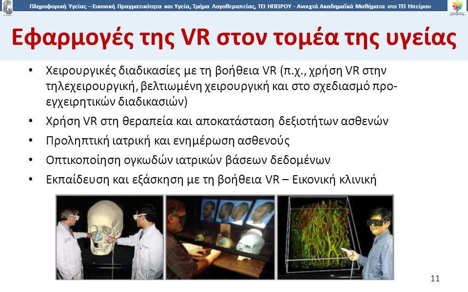 1 Πληροφορική Υγείας – Εικονική Πραγματικότητα και Υγεία, Τμήμα Λογοθεραπείας, ΤΕΙ ΗΠΕΙΡΟΥ - Ανοιχτά Ακαδημαϊκά Μαθήματα στο ΤΕΙ Ηπείρου Εφαρμογές της VR στον τομέα της υγείας 11 Χειρουργικές διαδικασίες με τη βοήθεια VR (π.χ., χρήση VR στην τηλεχειρουργική, βελτιωμένη χειρουργική και στο σχεδιασμό προ- εγχειρητικών διαδικασιών) Χρήση VR στη θεραπεία και αποκατάσταση δεξιοτήτων ασθενών Προληπτική ιατρική και ενημέρωση ασθενούς Οπτικοποίηση ογκωδών ιατρικών βάσεων δεδομένων Εκπαίδευση και εξάσκηση με τη βοήθεια VR – Εικονική κλινική