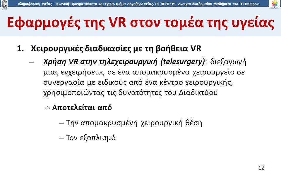 1212 Πληροφορική Υγείας – Εικονική Πραγματικότητα και Υγεία, Τμήμα Λογοθεραπείας, ΤΕΙ ΗΠΕΙΡΟΥ - Ανοιχτά Ακαδημαϊκά Μαθήματα στο ΤΕΙ Ηπείρου Εφαρμογές της VR στον τομέα της υγείας 12 1.Χειρουργικές διαδικασίες με τη βοήθεια VR – Χρήση VR στην τηλεχειρουργική (telesurgery): διεξαγωγή μιας εγχειρήσεως σε ένα απομακρυσμένο χειρουργείο σε συνεργασία με ειδικούς από ένα κέντρο χειρουργικής, χρησιμοποιώντας τις δυνατότητες του Διαδικτύου o Αποτελείται από – Την απομακρυσμένη χειρουργική θέση – Τον εξοπλισμό