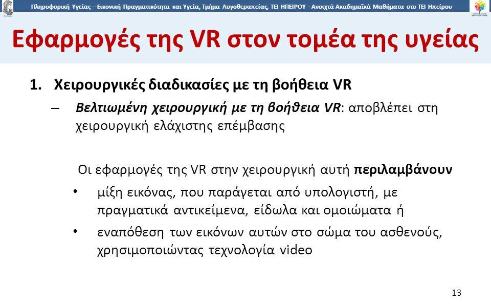 1313 Πληροφορική Υγείας – Εικονική Πραγματικότητα και Υγεία, Τμήμα Λογοθεραπείας, ΤΕΙ ΗΠΕΙΡΟΥ - Ανοιχτά Ακαδημαϊκά Μαθήματα στο ΤΕΙ Ηπείρου Εφαρμογές της VR στον τομέα της υγείας 13 1.Χειρουργικές διαδικασίες με τη βοήθεια VR – Βελτιωμένη χειρουργική με τη βοήθεια VR: αποβλέπει στη χειρουργική ελάχιστης επέμβασης Οι εφαρμογές της VR στην χειρουργική αυτή περιλαμβάνουν μίξη εικόνας, που παράγεται από υπολογιστή, με πραγματικά αντικείμενα, είδωλα και ομοιώματα ή εναπόθεση των εικόνων αυτών στο σώμα του ασθενούς, χρησιμοποιώντας τεχνολογία video