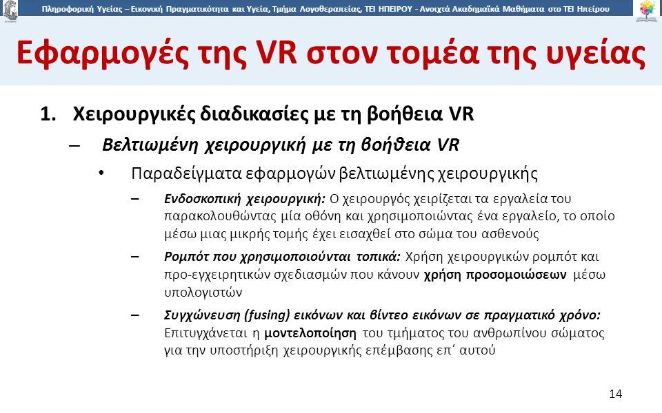 1414 Πληροφορική Υγείας – Εικονική Πραγματικότητα και Υγεία, Τμήμα Λογοθεραπείας, ΤΕΙ ΗΠΕΙΡΟΥ - Ανοιχτά Ακαδημαϊκά Μαθήματα στο ΤΕΙ Ηπείρου Εφαρμογές της VR στον τομέα της υγείας 14 1.Χειρουργικές διαδικασίες με τη βοήθεια VR – Βελτιωμένη χειρουργική με τη βοήθεια VR Παραδείγματα εφαρμογών βελτιωμένης χειρουργικής – Ενδοσκοπική χειρουργική: O χειρουργός χειρίζεται τα εργαλεία του παρακολουθώντας μία οθόνη και χρησιμοποιώντας ένα εργαλείο, το οποίο μέσω μιας μικρής τομής έχει εισαχθεί στο σώμα του ασθενούς – Ρομπότ που χρησιμοποιούνται τοπικά: Χρήση χειρουργικών ρομπότ και προ-εγχειρητικών σχεδιασμών που κάνουν χρήση προσομοιώσεων μέσω υπολογιστών – Συγχώνευση (fusing) εικόνων και βίντεο εικόνων σε πραγματικό χρόνο: Eπιτυγχάνεται η μοντελοποίηση του τμήματος του ανθρωπίνου σώματος για την υποστήριξη χειρουργικής επέμβασης επ΄ αυτού