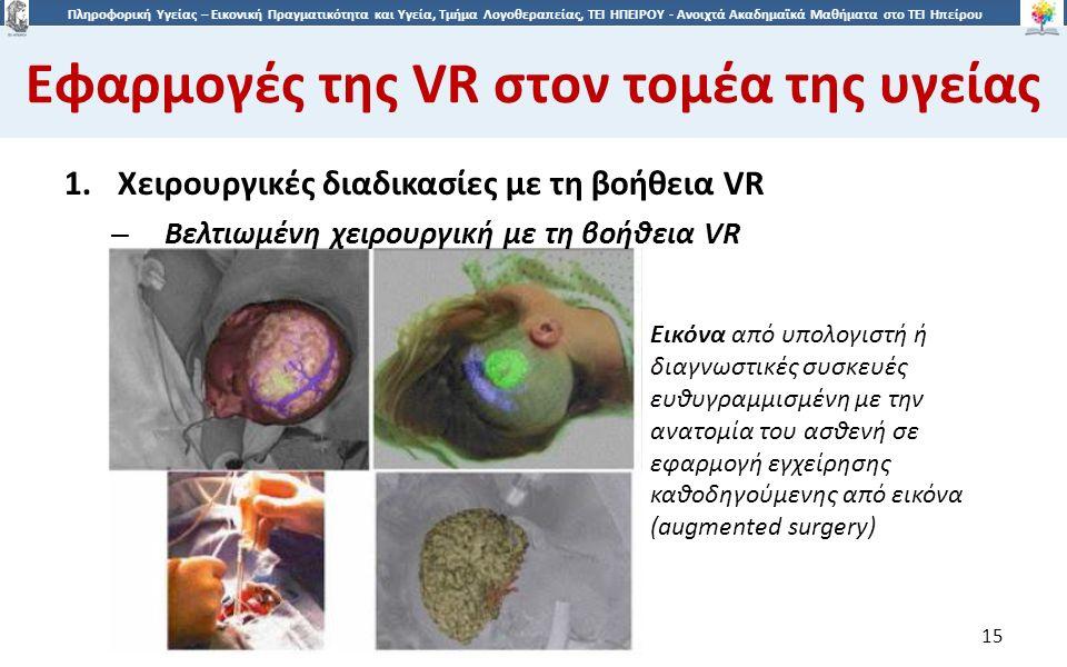 1515 Πληροφορική Υγείας – Εικονική Πραγματικότητα και Υγεία, Τμήμα Λογοθεραπείας, ΤΕΙ ΗΠΕΙΡΟΥ - Ανοιχτά Ακαδημαϊκά Μαθήματα στο ΤΕΙ Ηπείρου Εφαρμογές της VR στον τομέα της υγείας 15 1.Χειρουργικές διαδικασίες με τη βοήθεια VR – Βελτιωμένη χειρουργική με τη βοήθεια VR Εικόνα από υπολογιστή ή διαγνωστικές συσκευές ευθυγραμμισμένη με την ανατομία του ασθενή σε εφαρμογή εγχείρησης καθοδηγούμενης από εικόνα (augmented surgery)