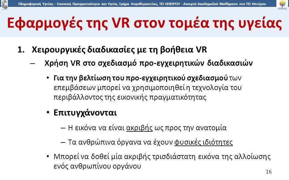 1616 Πληροφορική Υγείας – Εικονική Πραγματικότητα και Υγεία, Τμήμα Λογοθεραπείας, ΤΕΙ ΗΠΕΙΡΟΥ - Ανοιχτά Ακαδημαϊκά Μαθήματα στο ΤΕΙ Ηπείρου Εφαρμογές της VR στον τομέα της υγείας 16 1.Χειρουργικές διαδικασίες με τη βοήθεια VR – Χρήση VR στο σχεδιασμό προ-εγχειρητικών διαδικασιών Για την βελτίωση του προ-εγχειρητικού σχεδιασμού των επεμβάσεων μπορεί να χρησιμοποιηθεί η τεχνολογία του περιβάλλοντος της εικονικής πραγματικότητας Eπιτυγχάνονται – H εικόνα να είναι ακριβής ως προς την ανατομία – Τα ανθρώπινα όργανα να έχουν φυσικές ιδιότητες Μπορεί να δοθεί μία ακριβής τρισδιάστατη εικόνα της αλλοίωσης ενός ανθρωπίνου οργάνου