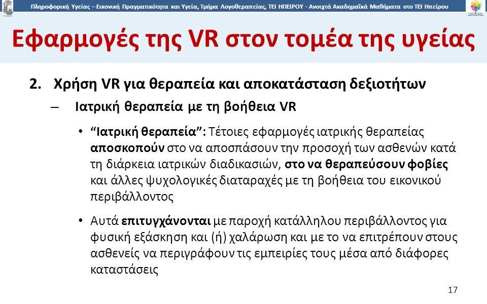 1717 Πληροφορική Υγείας – Εικονική Πραγματικότητα και Υγεία, Τμήμα Λογοθεραπείας, ΤΕΙ ΗΠΕΙΡΟΥ - Ανοιχτά Ακαδημαϊκά Μαθήματα στο ΤΕΙ Ηπείρου Εφαρμογές της VR στον τομέα της υγείας 17 2.Χρήση VR για θεραπεία και αποκατάσταση δεξιοτήτων – Ιατρική θεραπεία με τη βοήθεια VR Iατρική θεραπεία : Τέτοιες εφαρμογές ιατρικής θεραπείας αποσκοπούν στο να αποσπάσουν την προσοχή των ασθενών κατά τη διάρκεια ιατρικών διαδικασιών, στο να θεραπεύσουν φοβίες και άλλες ψυχολογικές διαταραχές με τη βοήθεια του εικονικού περιβάλλοντος Αυτά επιτυγχάνονται με παροχή κατάλληλου περιβάλλοντος για φυσική εξάσκηση και (ή) χαλάρωση και με το να επιτρέπουν στους ασθενείς να περιγράφουν τις εμπειρίες τους μέσα από διάφορες καταστάσεις
