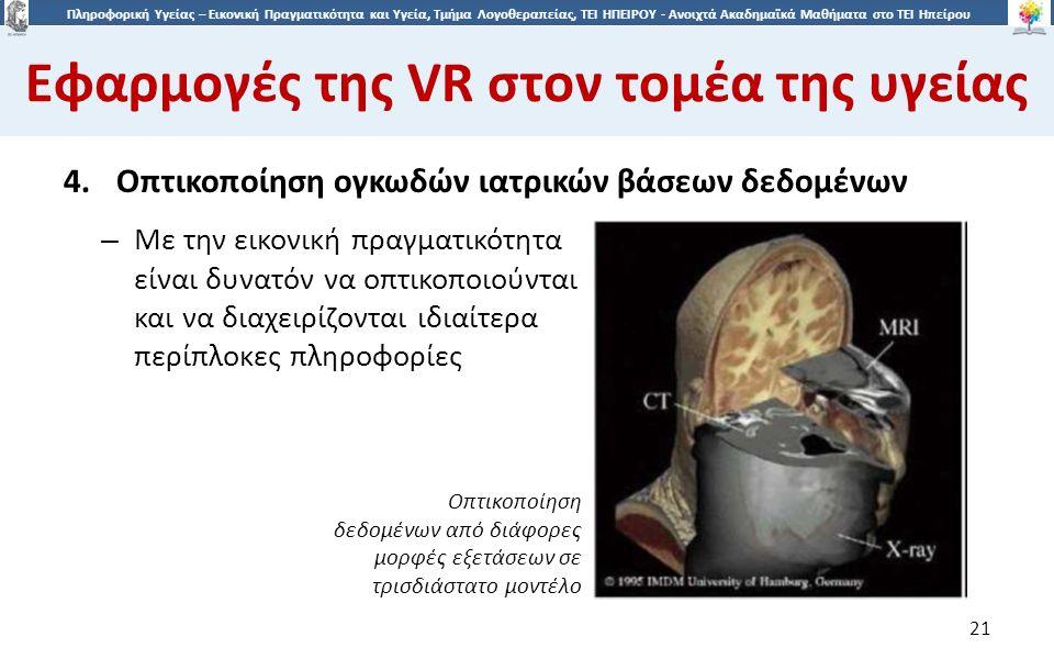 2121 Πληροφορική Υγείας – Εικονική Πραγματικότητα και Υγεία, Τμήμα Λογοθεραπείας, ΤΕΙ ΗΠΕΙΡΟΥ - Ανοιχτά Ακαδημαϊκά Μαθήματα στο ΤΕΙ Ηπείρου Εφαρμογές της VR στον τομέα της υγείας 21 4.Οπτικοποίηση ογκωδών ιατρικών βάσεων δεδομένων – Με την εικονική πραγματικότητα είναι δυνατόν να οπτικοποιούνται και να διαχειρίζονται ιδιαίτερα περίπλοκες πληροφορίες Οπτικοποίηση δεδομένων από διάφορες μορφές εξετάσεων σε τρισδιάστατο μοντέλο