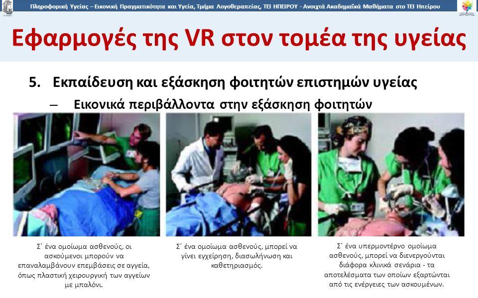 2727 Πληροφορική Υγείας – Εικονική Πραγματικότητα και Υγεία, Τμήμα Λογοθεραπείας, ΤΕΙ ΗΠΕΙΡΟΥ - Ανοιχτά Ακαδημαϊκά Μαθήματα στο ΤΕΙ Ηπείρου Εφαρμογές της VR στον τομέα της υγείας 27 5.Εκπαίδευση και εξάσκηση φοιτητών επιστημών υγείας – Εικονικά περιβάλλοντα στην εξάσκηση φοιτητών Σ΄ ένα ομοίωμα ασθενούς, οι ασκούμενοι μπορούν να επαναλαμβάνουν επεμβάσεις σε αγγεία, όπως πλαστική χειρουργική των αγγείων με μπαλόνι.