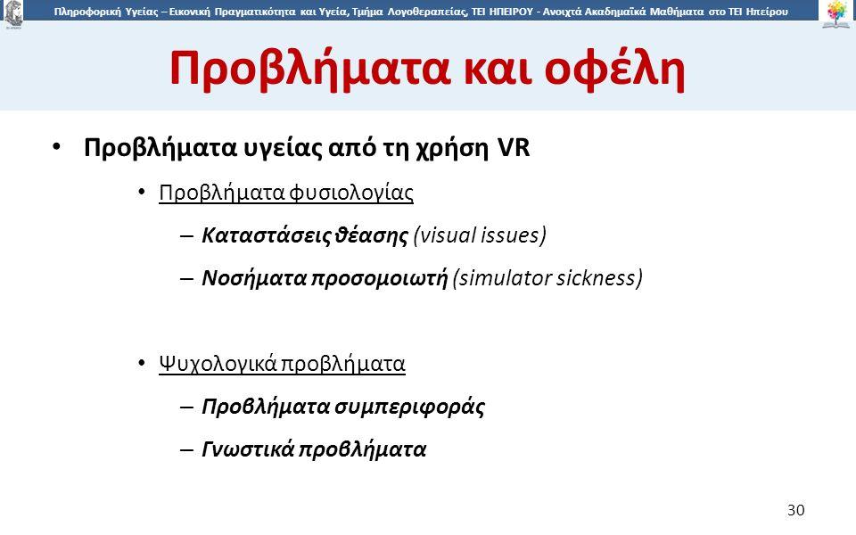 3030 Πληροφορική Υγείας – Εικονική Πραγματικότητα και Υγεία, Τμήμα Λογοθεραπείας, ΤΕΙ ΗΠΕΙΡΟΥ - Ανοιχτά Ακαδημαϊκά Μαθήματα στο ΤΕΙ Ηπείρου Προβλήματα και οφέλη 30 Προβλήματα υγείας από τη χρήση VR Προβλήματα φυσιολογίας – Καταστάσεις θέασης (visual issues) – Νοσήματα προσομοιωτή (simulator sickness) Ψυχολογικά προβλήματα – Προβλήματα συμπεριφοράς – Γνωστικά προβλήματα