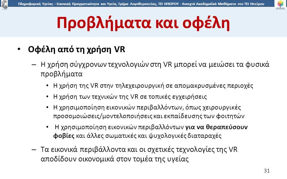 3131 Πληροφορική Υγείας – Εικονική Πραγματικότητα και Υγεία, Τμήμα Λογοθεραπείας, ΤΕΙ ΗΠΕΙΡΟΥ - Ανοιχτά Ακαδημαϊκά Μαθήματα στο ΤΕΙ Ηπείρου Προβλήματα και οφέλη 31 Oφέλη από τη χρήση VR – Η χρήση σύγχρονων τεχνολογιών στη VR μπορεί να μειώσει τα φυσικά προβλήματα Η χρήση της VR στην τηλεχειρουργική σε απομακρυσμένες περιοχές Η χρήση των τεχνικών της VR σε τοπικές εγχειρήσεις Η χρησιμοποίηση εικονικών περιβαλλόντων, όπως χειρουργικές προσομοιώσεις/μοντελοποιήσεις και εκπαίδευσης των φοιτητών Η χρησιμοποίηση εικονικών περιβαλλόντων για να θεραπεύσουν φοβίες και άλλες σωματικές και ψυχολογικές διαταραχές – Τα εικονικά περιβάλλοντα και οι σχετικές τεχνολογίες της VR αποδίδουν οικονομικά στον τομέα της υγείας
