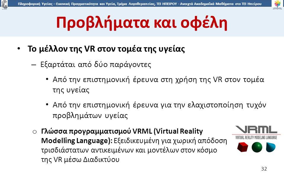 3232 Πληροφορική Υγείας – Εικονική Πραγματικότητα και Υγεία, Τμήμα Λογοθεραπείας, ΤΕΙ ΗΠΕΙΡΟΥ - Ανοιχτά Ακαδημαϊκά Μαθήματα στο ΤΕΙ Ηπείρου Προβλήματα και οφέλη 32 Το μέλλον της VR στον τομέα της υγείας – Εξαρτάται από δύο παράγοντες Από την επιστημονική έρευνα στη χρήση της VR στον τομέα της υγείας Από την επιστημονική έρευνα για την ελαχιστοποίηση τυχόν προβλημάτων υγείας o Γλώσσα προγραμματισμού VRML (Virtual Reality Modelling Language): Eξειδικευμένη για χωρική απόδοση τρισδιάστατων αντικειμένων και μοντέλων στον κόσμο της VR μέσω Διαδικτύου