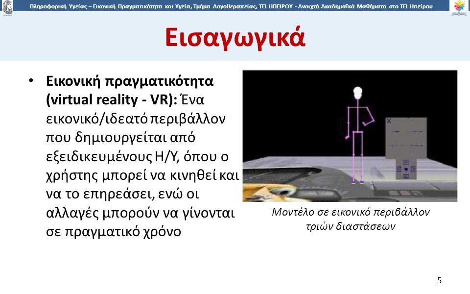 5 Πληροφορική Υγείας – Εικονική Πραγματικότητα και Υγεία, Τμήμα Λογοθεραπείας, ΤΕΙ ΗΠΕΙΡΟΥ - Ανοιχτά Ακαδημαϊκά Μαθήματα στο ΤΕΙ Ηπείρου Εισαγωγικά 5 Eικονική πραγματικότητα (virtual reality - VR): Ένα εικονικό/ιδεατό περιβάλλον που δημιουργείται από εξειδικευμένους Η/Υ, όπου ο χρήστης μπορεί να κινηθεί και να το επηρεάσει, ενώ οι αλλαγές μπορούν να γίνονται σε πραγματικό χρόνο Μοντέλο σε εικονικό περιβάλλον τριών διαστάσεων