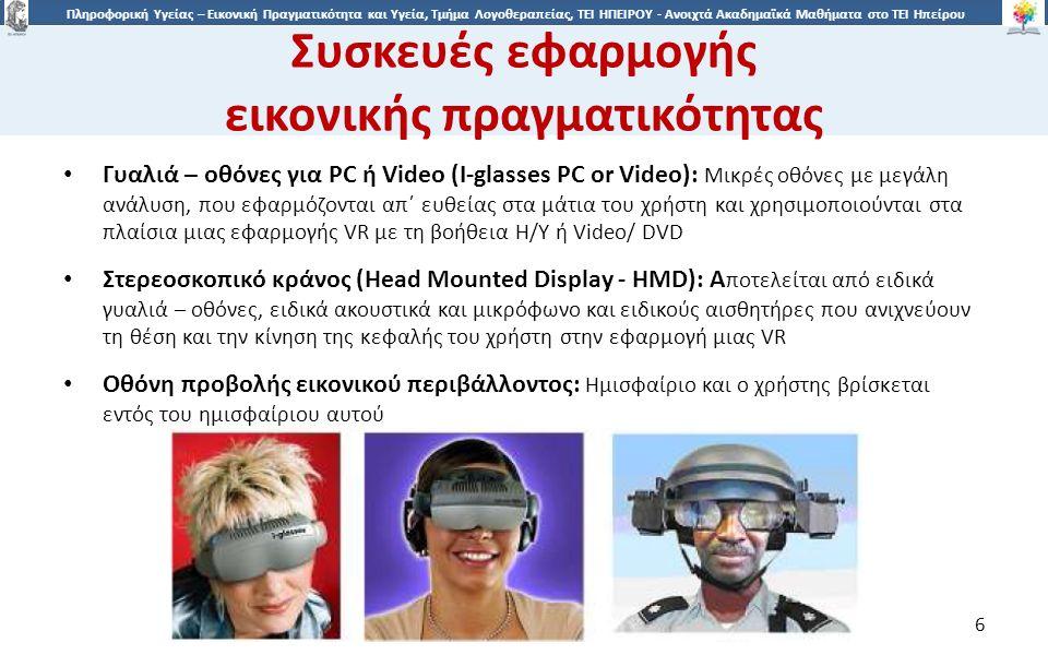 6 Πληροφορική Υγείας – Εικονική Πραγματικότητα και Υγεία, Τμήμα Λογοθεραπείας, ΤΕΙ ΗΠΕΙΡΟΥ - Ανοιχτά Ακαδημαϊκά Μαθήματα στο ΤΕΙ Ηπείρου Συσκευές εφαρμογής εικονικής πραγματικότητας 6 Γυαλιά – οθόνες για PC ή Video (I-glasses PC or Video): Μικρές οθόνες με μεγάλη ανάλυση, που εφαρμόζονται απ΄ ευθείας στα μάτια του χρήστη και χρησιμοποιούνται στα πλαίσια μιας εφαρμογής VR με τη βοήθεια Η/Υ ή Video/ DVD Στερεοσκοπικό κράνος (Head Mounted Display - HMD): A ποτελείται από ειδικά γυαλιά – οθόνες, ειδικά ακουστικά και μικρόφωνο και ειδικούς αισθητήρες που ανιχνεύουν τη θέση και την κίνηση της κεφαλής του χρήστη στην εφαρμογή μιας VR Οθόνη προβολής εικονικού περιβάλλοντος: Ημισφαίριο και ο χρήστης βρίσκεται εντός του ημισφαίριου αυτού