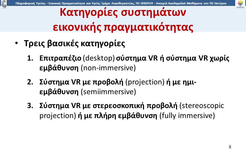 8 Πληροφορική Υγείας – Εικονική Πραγματικότητα και Υγεία, Τμήμα Λογοθεραπείας, ΤΕΙ ΗΠΕΙΡΟΥ - Ανοιχτά Ακαδημαϊκά Μαθήματα στο ΤΕΙ Ηπείρου Κατηγορίες συστημάτων εικονικής πραγματικότητας 8 Τρεις βασικές κατηγορίες 1.Επιτραπέζιο (desktop) σύστημα VR ή σύστημα VR χωρίς εμβάθυνση (non-immersive) 2.Σύστημα VR με προβολή (projection) ή με ημι- εμβάθυνση (semiimmersive) 3.Σύστημα VR με στερεοσκοπική προβολή (stereoscopic projection) ή με πλήρη εμβάθυνση (fully immersive)