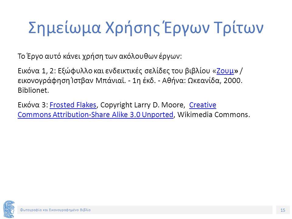 15 Φωτογραφία και Εικονογραφημένο Βιβλίο Σημείωμα Χρήσης Έργων Τρίτων Το Έργο αυτό κάνει χρήση των ακόλουθων έργων: Εικόνα 1, 2: Εξώφυλλο και ενδεικτικές σελίδες του βιβλίου «Ζουμ» / εικονογράφηση Ίστβαν Μπάνιαϊ.