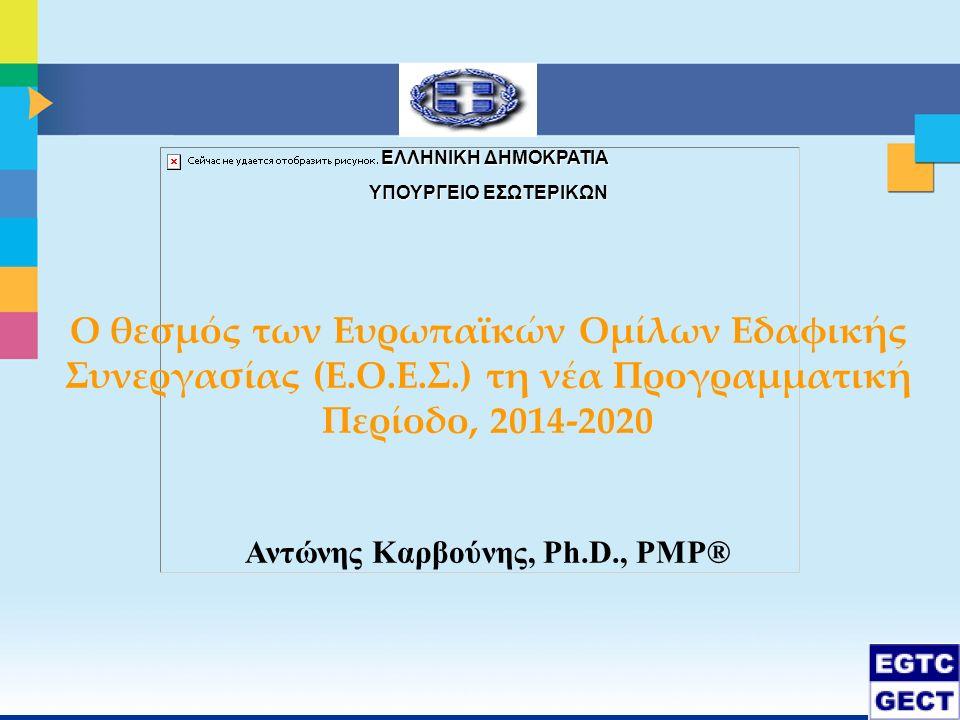 ΕΛΛΗΝΙΚΗ ΔΗΜΟΚΡΑΤΙΑ ΕΛΛΗΝΙΚΗ ΔΗΜΟΚΡΑΤΙΑ ΥΠΟΥΡΓΕΙΟ ΕΣΩΤΕΡΙΚΩΝ Ο θεσμός των Ευρωπαϊκών Ομίλων Εδαφικής Συνεργασίας (Ε.Ο.Ε.Σ.) τη νέα Προγραμματική Περίοδο, 2014-2020 Αντώνης Καρβούνης, Ph.D., PMP®