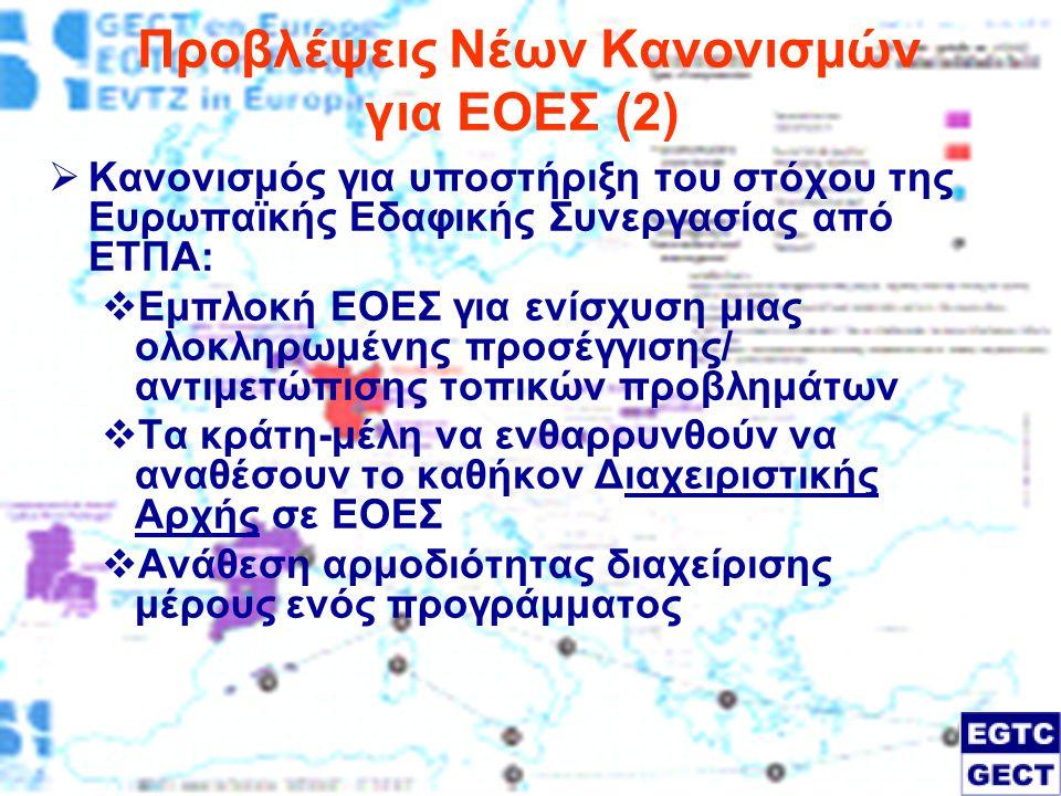 Προβλέψεις Νέων Κανονισμών για ΕΟΕΣ (2)  Κανονισμός για υποστήριξη του στόχου της Ευρωπαϊκής Εδαφικής Συνεργασίας από ΕΤΠΑ:  Εμπλοκή ΕΟΕΣ για ενίσχυση μιας ολοκληρωμένης προσέγγισης/ αντιμετώπισης τοπικών προβλημάτων  Τα κράτη-μέλη να ενθαρρυνθούν να αναθέσουν το καθήκον Διαχειριστικής Αρχής σε ΕΟΕΣ  Ανάθεση αρμοδιότητας διαχείρισης μέρους ενός προγράμματος