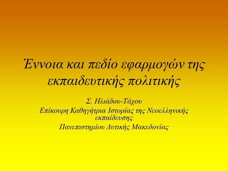 Έννοια και πεδίο εφαρμογών της εκπαιδευτικής πολιτικής Σ. Ηλιάδου-Τάχου Επίκουρη Καθηγήτρια Ιστορίας της Νεοελληνικής εκπαίδευσης Πανεπιστημίου Δυτική