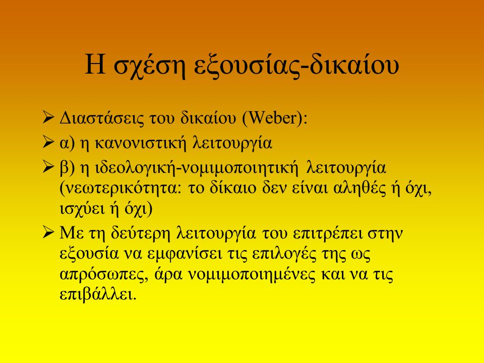 Η σχέση εξουσίας-δικαίου  Διαστάσεις του δικαίου (Weber):  α) η κανονιστική λειτουργία  β) η ιδεoλογική-νομιμοποιητική λειτουργία (νεωτερικότητα: τ