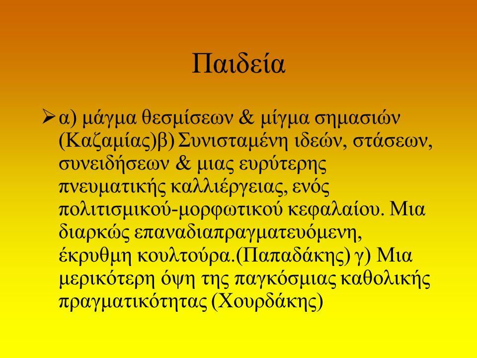 Παιδεία  α) μάγμα θεσμίσεων & μίγμα σημασιών (Καζαμίας)β) Συνισταμένη ιδεών, στάσεων, συνειδήσεων & μιας ευρύτερης πνευματικής καλλιέργειας, ενός πολ