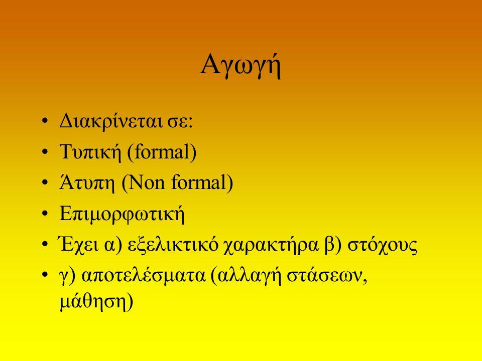 Αγωγή Διακρίνεται σε: Τυπική (formal) Άτυπη (Non formal) Επιμορφωτική Έχει α) εξελικτικό χαρακτήρα β) στόχους γ) αποτελέσματα (αλλαγή στάσεων, μάθηση)
