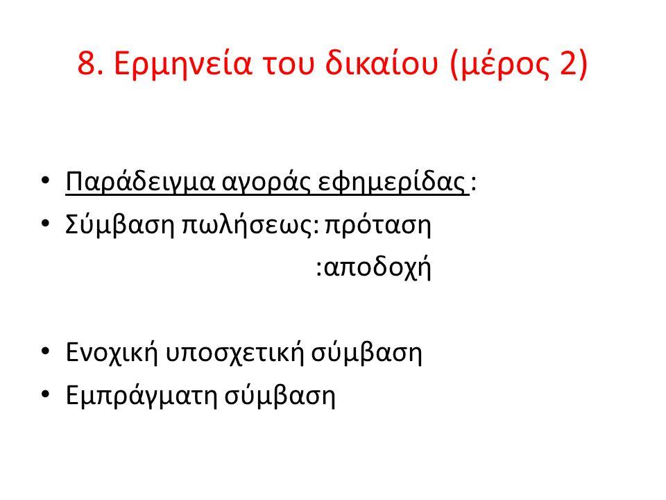 8. Ερμηνεία του δικαίου (μέρος 2) Παράδειγμα αγοράς εφημερίδας : Σύμβαση πωλήσεως: πρόταση :αποδοχή Ενοχική υποσχετική σύμβαση Εμπράγματη σύμβαση