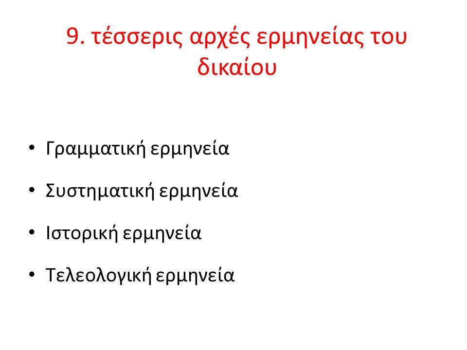 9. τέσσερις αρχές ερμηνείας του δικαίου Γραμματική ερμηνεία Συστηματική ερμηνεία Ιστορική ερμηνεία Τελεολογική ερμηνεία