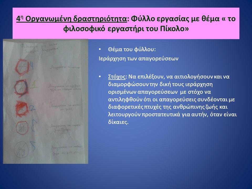 4 η Οργανωμένη δραστηριότητα: Φύλλο εργασίας με θέμα « το φιλοσοφικό εργαστήρι του Πίκολο» Θέμα του φύλλου: Ιεράρχηση των απαγορεύσεων Στόχος: Να επιλέξουν, να αιτιολογήσουν και να διαμορφώσουν την δική τους ιεράρχηση ορισμένων απαγορεύσεων με στόχο να αντιληφθούν ότι οι απαγορεύσεις συνδέονται με διαφορετικές πτυχές της ανθρώπινης ζωής και λειτουργούν προστατευτικά για αυτήν, όταν είναι δίκαιες.