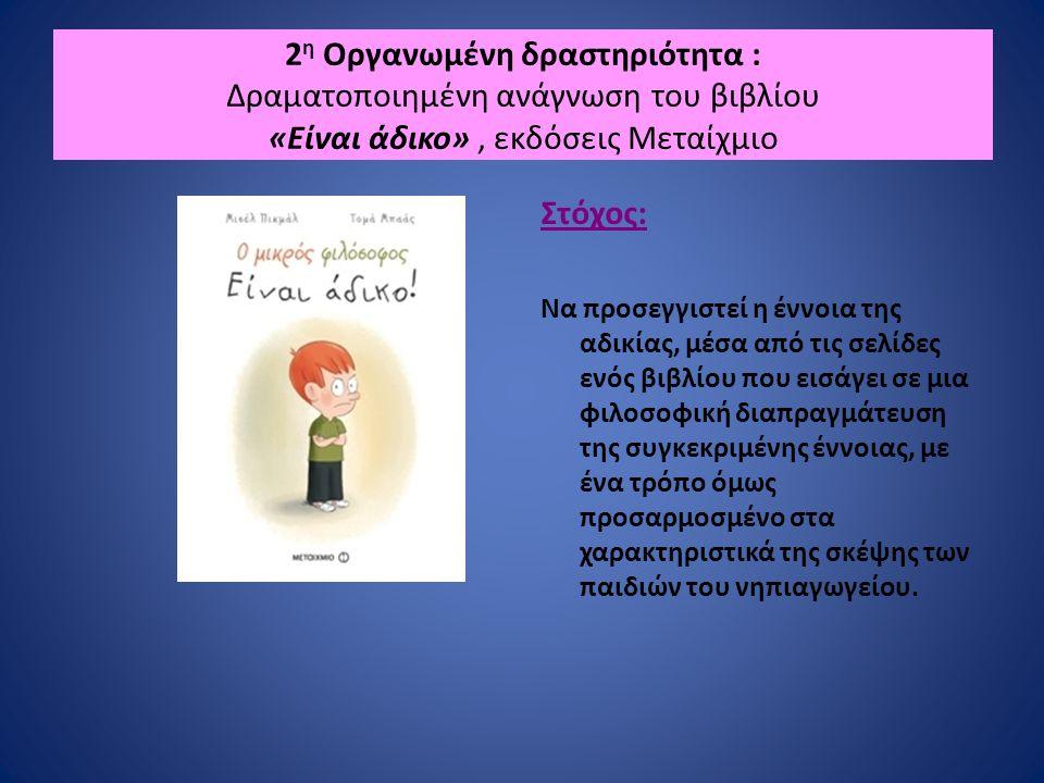 2 η Οργανωμένη δραστηριότητα : Δραματοποιημένη ανάγνωση του βιβλίου «Είναι άδικο», εκδόσεις Μεταίχμιο Στόχος: Να προσεγγιστεί η έννοια της αδικίας, μέσα από τις σελίδες ενός βιβλίου που εισάγει σε μια φιλοσοφική διαπραγμάτευση της συγκεκριμένης έννοιας, με ένα τρόπο όμως προσαρμοσμένο στα χαρακτηριστικά της σκέψης των παιδιών του νηπιαγωγείου.
