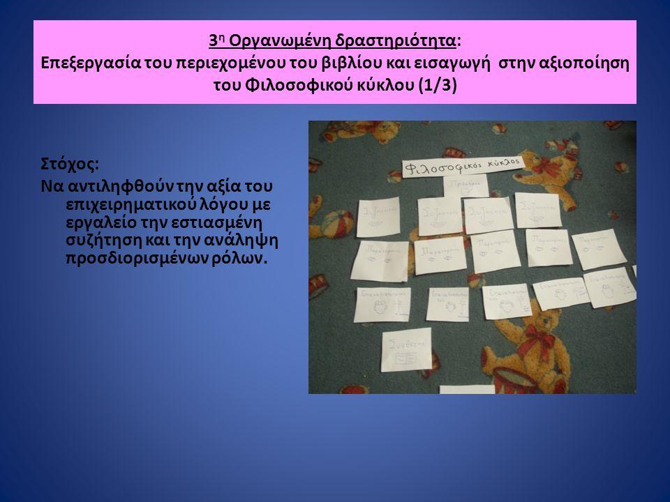 3 η Οργανωμένη δραστηριότητα: Επεξεργασία του περιεχομένου του βιβλίου και εισαγωγή στην αξιοποίηση του Φιλοσοφικού κύκλου (1/3) Στόχος: Να αντιληφθούν την αξία του επιχειρηματικού λόγου με εργαλείο την εστιασμένη συζήτηση και την ανάληψη προσδιορισμένων ρόλων.