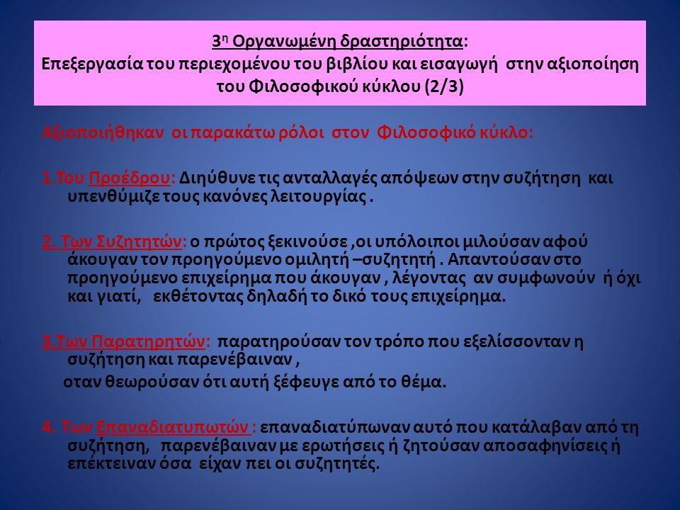 3 η Οργανωμένη δραστηριότητα: Επεξεργασία του περιεχομένου του βιβλίου και εισαγωγή στην αξιοποίηση του Φιλοσοφικού κύκλου (2/3) Αξιοποιήθηκαν οι παρακάτω ρόλοι στον Φιλοσοφικό κύκλο: 1.Του Προέδρου: Διηύθυνε τις ανταλλαγές απόψεων στην συζήτηση και υπενθύμιζε τους κανόνες λειτουργίας.