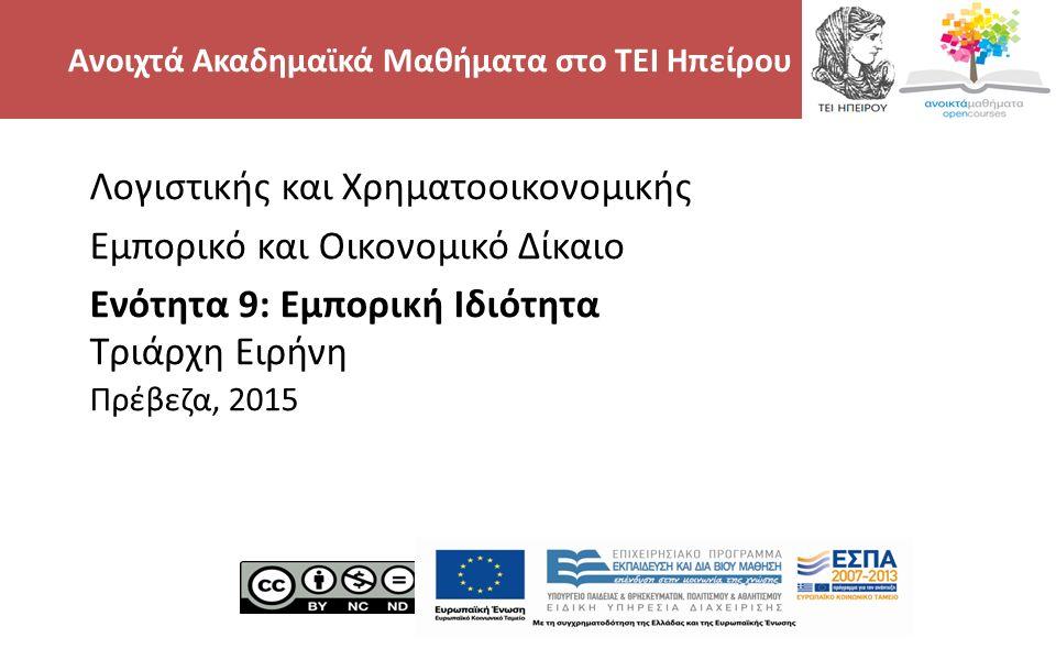 2 Λογιστικής και Χρηματοοικονομικής Εμπορικό και Οικονομικό Δίκαιο Ενότητα 9: Εμπορική Ιδιότητα Τριάρχη Ειρήνη Πρέβεζα, 2015 Ανοιχτά Ακαδημαϊκά Μαθήματα στο ΤΕΙ Ηπείρου