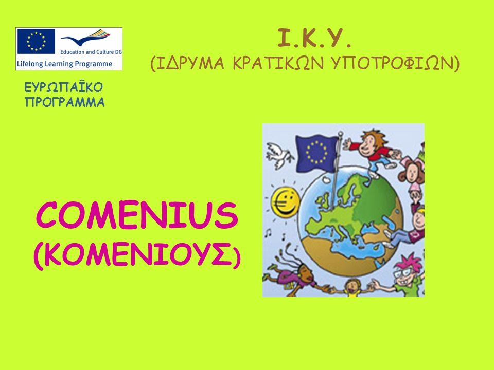 Ι.Κ.Υ. (ΙΔΡΥΜΑ ΚΡΑΤΙΚΩΝ ΥΠΟΤΡΟΦΙΩΝ) COMENIUS (ΚΟΜΕΝΙΟΥΣ ) ΕΥΡΩΠΑΪΚO ΠΡΟΓΡΑΜΜA