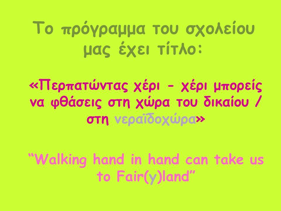 Το πρόγραμμα του σχολείου μας έχει τίτλο: «Περπατώντας χέρι - χέρι μπορείς να φθάσεις στη χώρα του δικαίου / στη νεραϊδοχώρα» Walking hand in hand can take us to Fair(y)land