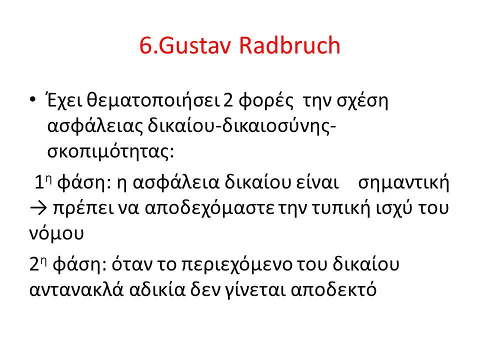 6.Gustav Radbruch Έχει θεματοποιήσει 2 φορές την σχέση ασφάλειας δικαίου-δικαιοσύνης- σκοπιμότητας: 1 η φάση: η ασφάλεια δικαίου είναι σημαντική → πρέπει να αποδεχόμαστε την τυπική ισχύ του νόμου 2 η φάση: όταν το περιεχόμενο του δικαίου αντανακλά αδικία δεν γίνεται αποδεκτό
