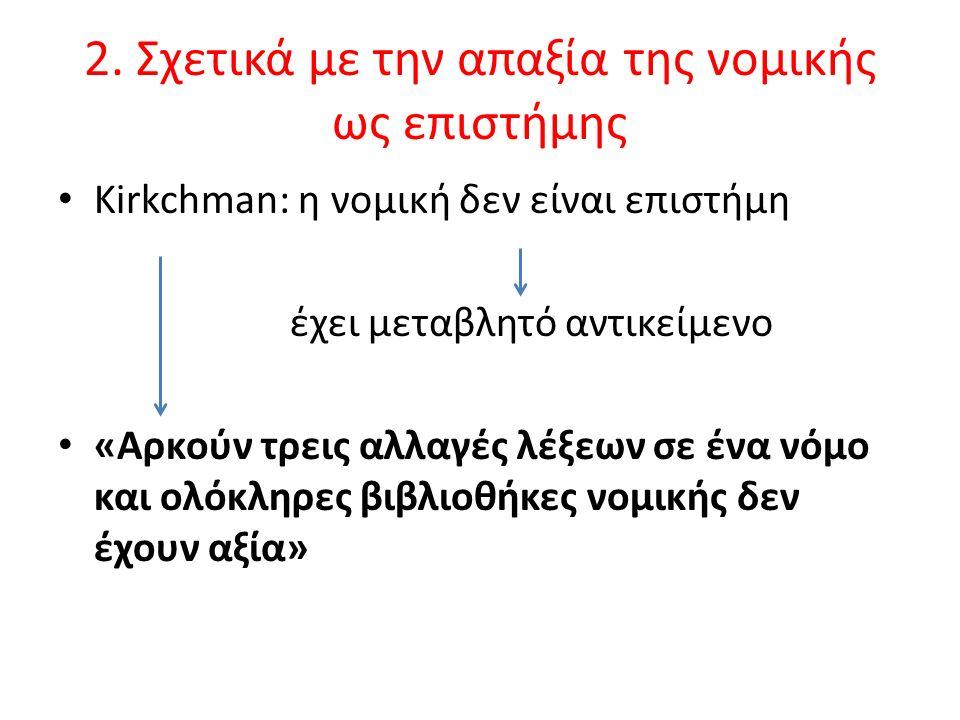 2. Σχετικά με την απαξία της νομικής ως επιστήμης Kirkchman: η νομική δεν είναι επιστήμη έχει μεταβλητό αντικείμενο «Αρκούν τρεις αλλαγές λέξεων σε έν