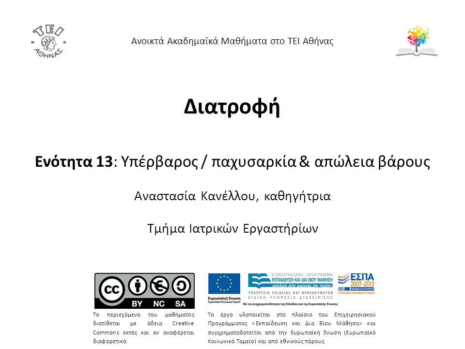 Διατροφή Ενότητα 13: Yπέρβαρος / παχυσαρκία & απώλεια βάρους Αναστασία Κανέλλου, καθηγήτρια Τμήμα Ιατρικών Εργαστήρίων Ανοικτά Ακαδημαϊκά Μαθήματα στο ΤΕΙ Αθήνας Το περιεχόμενο του μαθήματος διατίθεται με άδεια Creative Commons εκτός και αν αναφέρεται διαφορετικά Το έργο υλοποιείται στο πλαίσιο του Επιχειρησιακού Προγράμματος «Εκπαίδευση και Δια Βίου Μάθηση» και συγχρηματοδοτείται από την Ευρωπαϊκή Ένωση (Ευρωπαϊκό Κοινωνικό Ταμείο) και από εθνικούς πόρους.