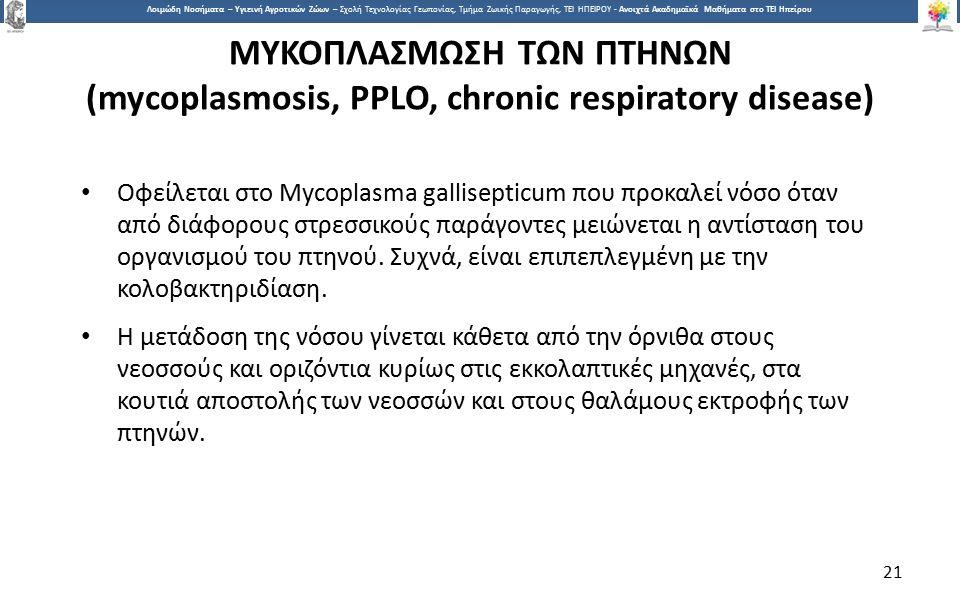 2121 Λοιμώδη Νοσήματα – Υγιεινή Αγροτικών Ζώων – Σχολή Τεχνολογίας Γεωπονίας, Τμήμα Ζωικής Παραγωγής, ΤΕΙ ΗΠΕΙΡΟΥ - Ανοιχτά Ακαδημαϊκά Μαθήματα στο ΤΕΙ Ηπείρου ΜΥΚΟΠΛΑΣΜΩΣΗ ΤΩΝ ΠΤΗΝΩΝ (mycoplasmosis, PPLO, chronic respiratory disease) Οφείλεται στο Mycoplasma gallisepticum που προκαλεί νόσo όταν από διάφορους στρεσσικούς παράγοντες μειώνεται η αντίσταση του οργανισμού του πτηνού.