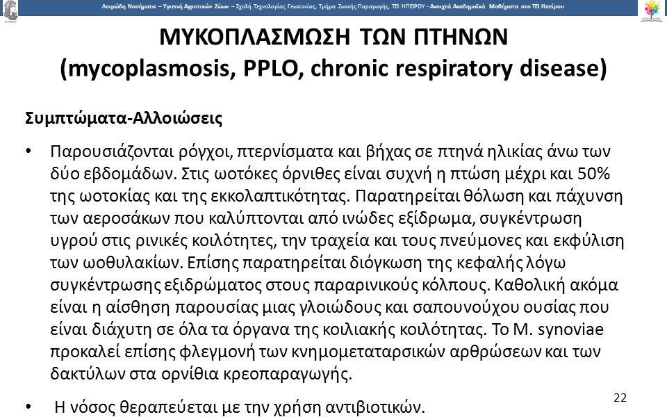 2 Λοιμώδη Νοσήματα – Υγιεινή Αγροτικών Ζώων – Σχολή Τεχνολογίας Γεωπονίας, Τμήμα Ζωικής Παραγωγής, ΤΕΙ ΗΠΕΙΡΟΥ - Ανοιχτά Ακαδημαϊκά Μαθήματα στο ΤΕΙ Ηπείρου ΜΥΚΟΠΛΑΣΜΩΣΗ ΤΩΝ ΠΤΗΝΩΝ (mycoplasmosis, PPLO, chronic respiratory disease) Συμπτώματα-Αλλοιώσεις Παρουσιάζονται ρόγχοι, πτερνίσματα και βήχας σε πτηνά ηλικίας άνω των δύο εβδομάδων.