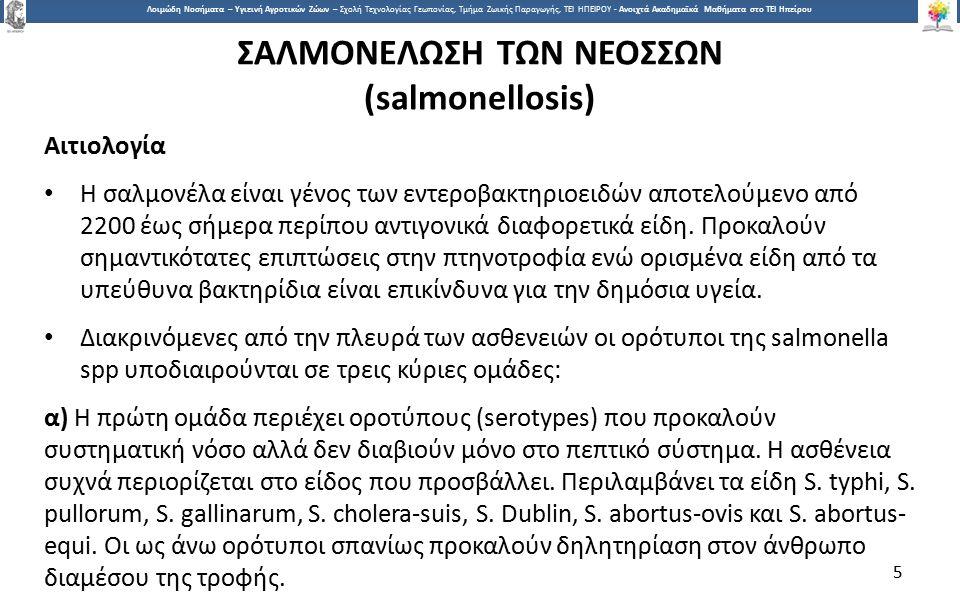 5 Λοιμώδη Νοσήματα – Υγιεινή Αγροτικών Ζώων – Σχολή Τεχνολογίας Γεωπονίας, Τμήμα Ζωικής Παραγωγής, ΤΕΙ ΗΠΕΙΡΟΥ - Ανοιχτά Ακαδημαϊκά Μαθήματα στο ΤΕΙ Ηπείρου ΣΑΛΜΟΝΕΛΩΣΗ ΤΩΝ ΝΕΟΣΣΩΝ (salmonellosis) Αιτιολογία Η σαλμονέλα είναι γένος των εντεροβακτηριοειδών αποτελούμενο από 2200 έως σήμερα περίπου αντιγονικά διαφορετικά είδη.