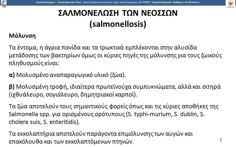 7 Λοιμώδη Νοσήματα – Υγιεινή Αγροτικών Ζώων – Σχολή Τεχνολογίας Γεωπονίας, Τμήμα Ζωικής Παραγωγής, ΤΕΙ ΗΠΕΙΡΟΥ - Ανοιχτά Ακαδημαϊκά Μαθήματα στο ΤΕΙ Ηπείρου ΣΑΛΜΟΝΕΛΩΣΗ ΤΩΝ ΝΕΟΣΣΩΝ (salmonellosis) Μόλυνση Τα έντομα, η άγρια πανίδα και τα τρωκτικά εμπλέκονται στην αλυσίδα μετάδοσης των βακτηρίων όμως οι κύριες πηγές της μόλυνσης για τους ζωικούς πληθυσμούς είναι: α) Μολυσμένο αναπαραγωγικό υλικό (ζώα).