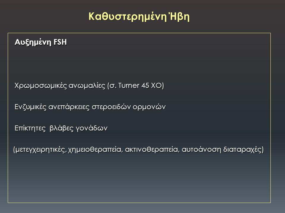 Αυξημένη FSH Αυξημένη FSH Χρωμοσωμικές ανωμαλίες (σ. Turner 45 XO) Χρωμοσωμικές ανωμαλίες (σ. Turner 45 XO) Ενζυμικές ανεπάρκειες στεροειδών ορμονών Ε
