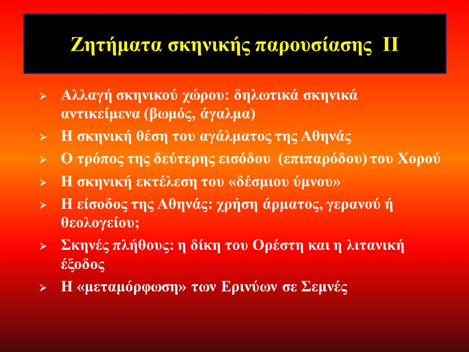 Ζητήματα σκηνικής παρουσίασης Ι  Η «εκκένωση» του σκηνικού χώρου στον Πρόλογο  Η «έρπουσα» Προφήτις  Το σημείο εισόδου του Απόλλωνα  Η σκηνική παρουσία (;) του Ερμή  Το «εσωτερικό» του ναού: χρήση εκκυκλήματος;  Στοιχεία τερατείας: Κλυταιμήστρας Είδωλον, Ερινύες  Ο τρόπος αφύπνισης και εμφάνισης των Ερινύων  Ο τρόπος εξόδου του Απόλλωνα μετά τις εμφανίσεις του  Η «μετάσταση» του Χορού (βλ.