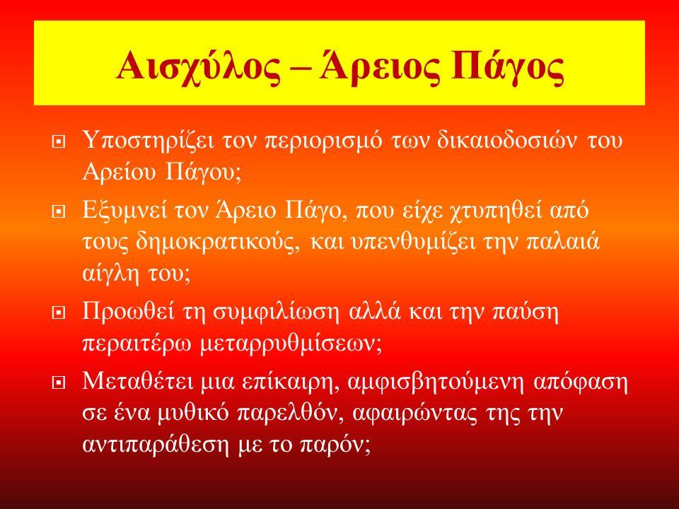 Ζητήματα ερμηνευτικά-σημασιολογικά ΙΙΙ  Σχέση με την ιστορική πραγματικότητα: Οι μεταρρυθμίσεις του Εφιάλτη: ο περιορισμός των πολιτικών και ποινικών δικαιοδοσιών του Αρείου Πάγου (462 π.Χ.) και η ενίσχυση της νομοθετικής δύναμης της εκκλησίας του δήμου Εσωτερικές συγκρούσεις: δολοφονία Εφιάλτη, οστρακισμός Κίμωνα το 461 π.Χ.