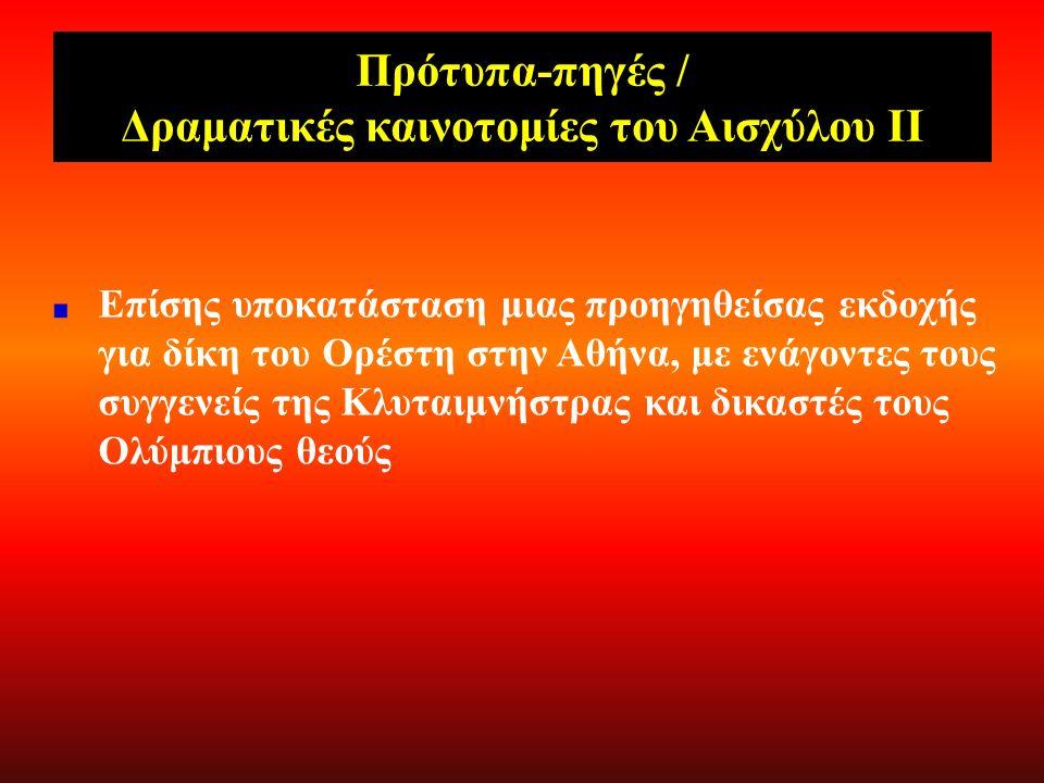 Πρότυπα-πηγές / Δραματικές καινοτομίες του Αισχύλου Ι Υποκατάσταση παλαιότερων μυθικών εκδοχών σχετικά με την εξιλέωση του μητροκτόνου από τον Απόλλωνα με καθαρτήριες ιεροτελεστίες ή σχετικά με την παράδοση από τον Απόλλωνα του τόξου του στον Ορέστη για την εκδίωξη των Ερινύων Υποκατάσταση μιας προγενέστερης (κρατούσας;) εκδοχής σχετικά με την ίδρυση του Αρείου Πάγου και την ονομασία του από τη (θεϊκή) δίκη του Άρη, φονέα του Αλιρρόθιου (γιου του Ποσειδώνα), επειδή βίασε την κόρη του, Αλκίππη.