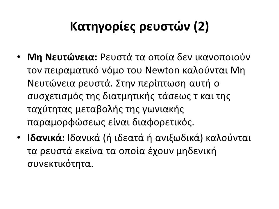 Κατηγορίες ρευστών (2) Μη Νευτώνεια: Ρευστά τα οποία δεν ικανοποιούν τον πειραματικό νόμο του Newton καλούνται Μη Νευτώνεια ρευστά.