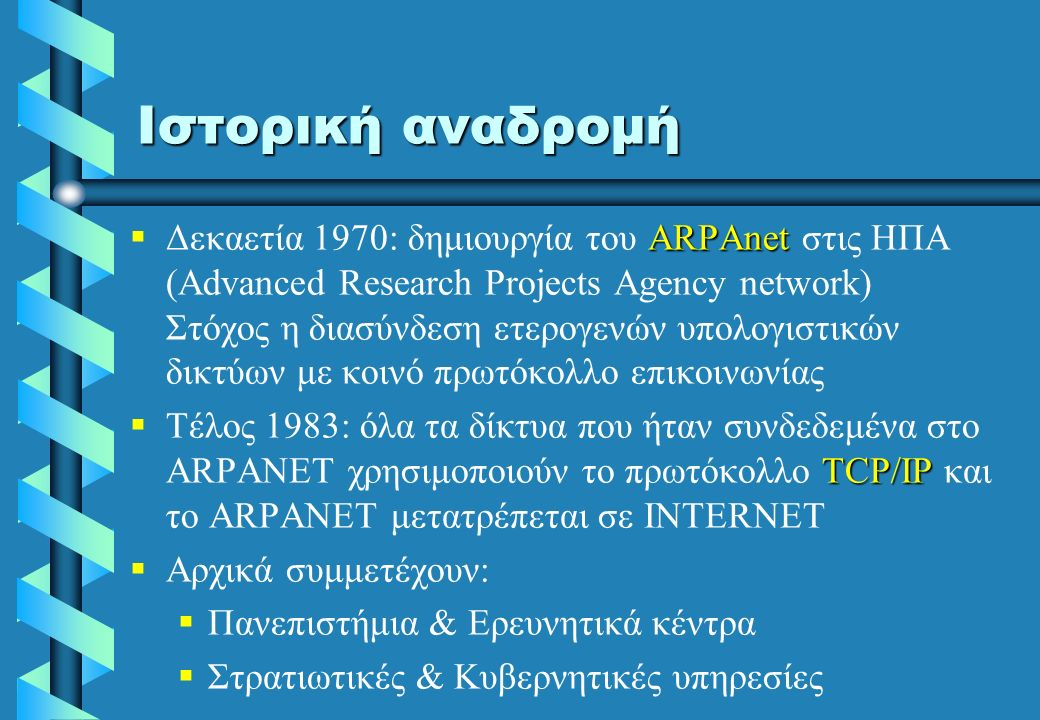 Ιστορική αναδρομή  ARPAnet  Δεκαετία 1970: δημιουργία του ARPAnet στις ΗΠΑ (Advanced Research Projects Agency network) Στόχος η διασύνδεση ετερογενών υπολογιστικών δικτύων με κοινό πρωτόκολλο επικοινωνίας  TCP/IP  Tέλος 1983: όλα τα δίκτυα που ήταν συνδεδεμένα στο ARPANET χρησιμοποιούν το πρωτόκολλο TCP/IP και το ARPANET μετατρέπεται σε INTERNET   Αρχικά συμμετέχουν:   Πανεπιστήμια & Ερευνητικά κέντρα   Στρατιωτικές & Κυβερνητικές υπηρεσίες
