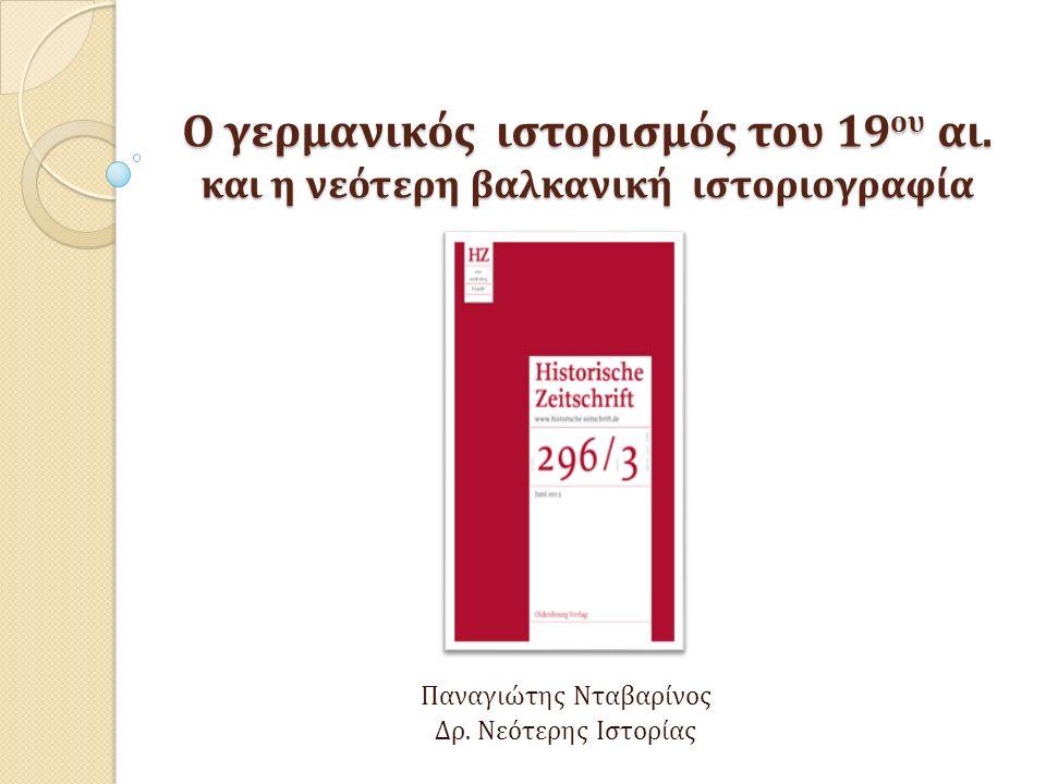 Σύγκριση μεταξύ γερμανικής και βαλκανικής νεότερης ιστοριογραφίας Η νεότερη γερμανική ιστοριογραφία ακολουθεί κριτικά την παράδοση του ιστορισμού στο πλαίσιο του Νεο-θετικισμού, τον οποίο εισήγαγαν με τα έργα τους οι Καθηγητές W.-J.